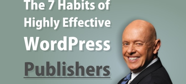 The 7 Habits of Highly Effective WordPress Publishers