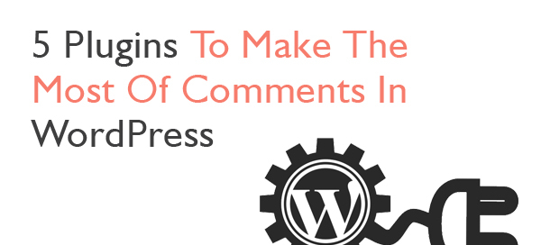 5 Plugins To Make The Most Of Comments In WordPress