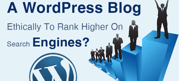 How To Optimize A WordPress Blog Ethically To Rank Higher On Search Engines?