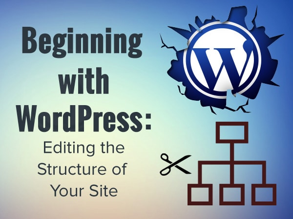 Beginning with WordPress: Editing the Structure of Your Site